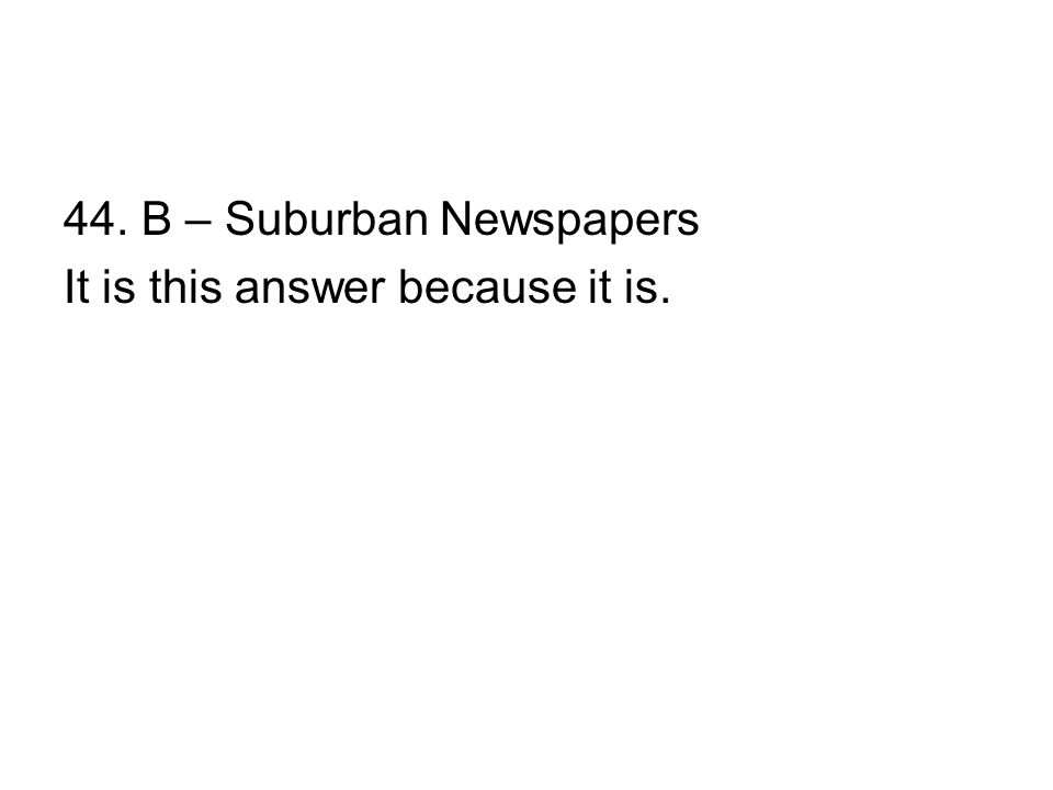 44. B – Suburban Newspapers It is this answer because it is.
