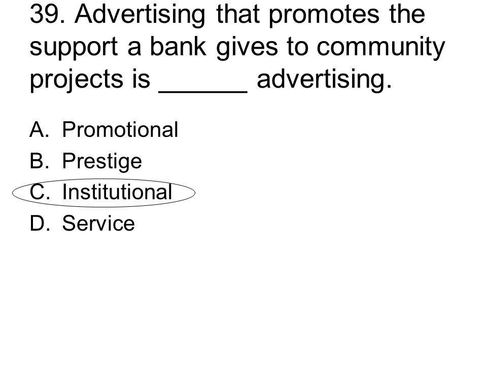39. Advertising that promotes the support a bank gives to community projects is ______ advertising. A.Promotional B.Prestige C.Institutional D.Service