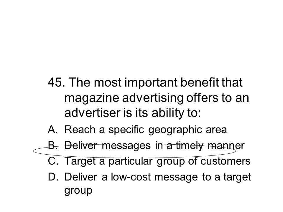 45. The most important benefit that magazine advertising offers to an advertiser is its ability to: A.Reach a specific geographic area B.Deliver messa
