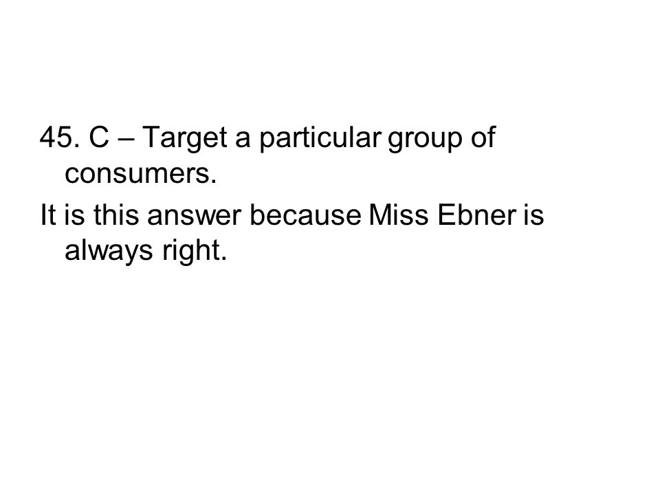 45. C – Target a particular group of consumers. It is this answer because Miss Ebner is always right.