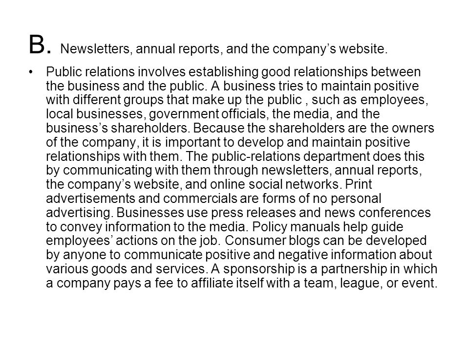 B. Newsletters, annual reports, and the company's website. Public relations involves establishing good relationships between the business and the publ