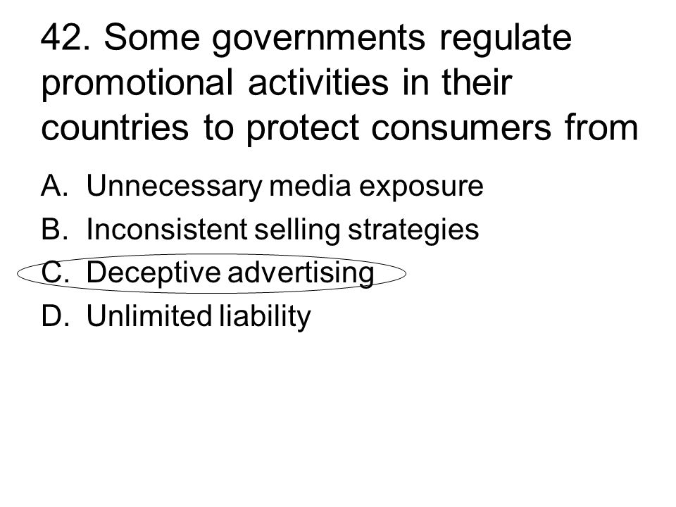 42. Some governments regulate promotional activities in their countries to protect consumers from A.Unnecessary media exposure B.Inconsistent selling