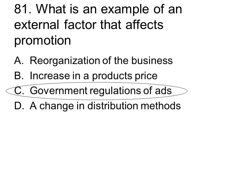 81. What is an example of an external factor that affects promotion A.Reorganization of the business B.Increase in a products price C.Government regul