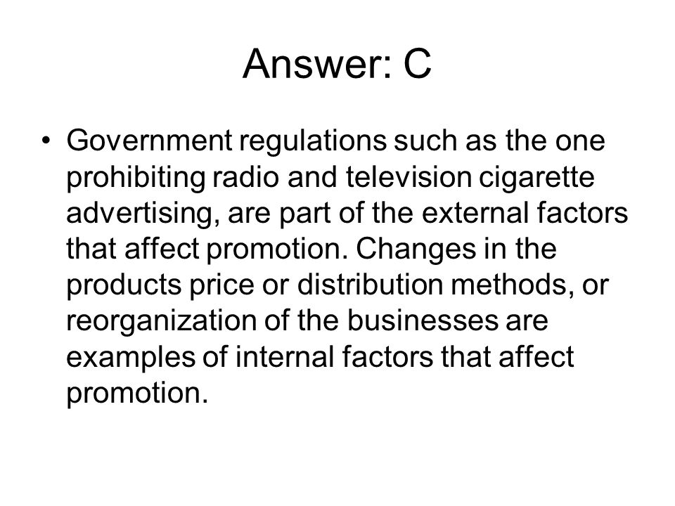 Answer: C Government regulations such as the one prohibiting radio and television cigarette advertising, are part of the external factors that affect