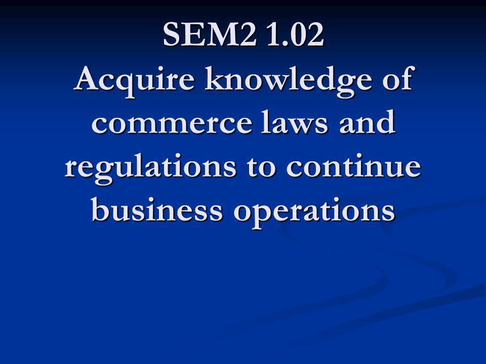 SEM2 1.02 Acquire knowledge of commerce laws and regulations to continue business operations
