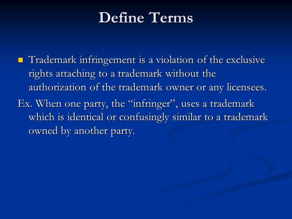 Define Terms Trademark infringement is a violation of the exclusive rights attaching to a trademark without the authorization of the trademark owner or any licensees.