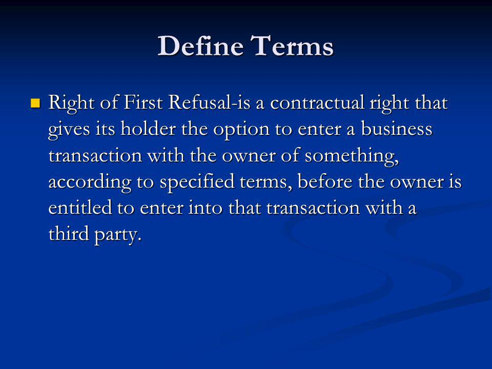 Define Terms Right of First Refusal-is a contractual right that gives its holder the option to enter a business transaction with the owner of something, according to specified terms, before the owner is entitled to enter into that transaction with a third party.