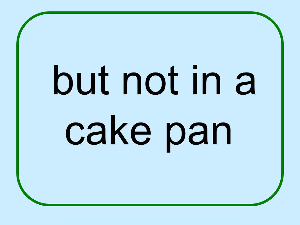 but not in a cake pan
