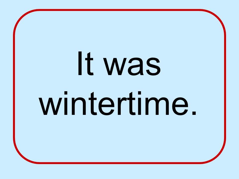 It was wintertime.