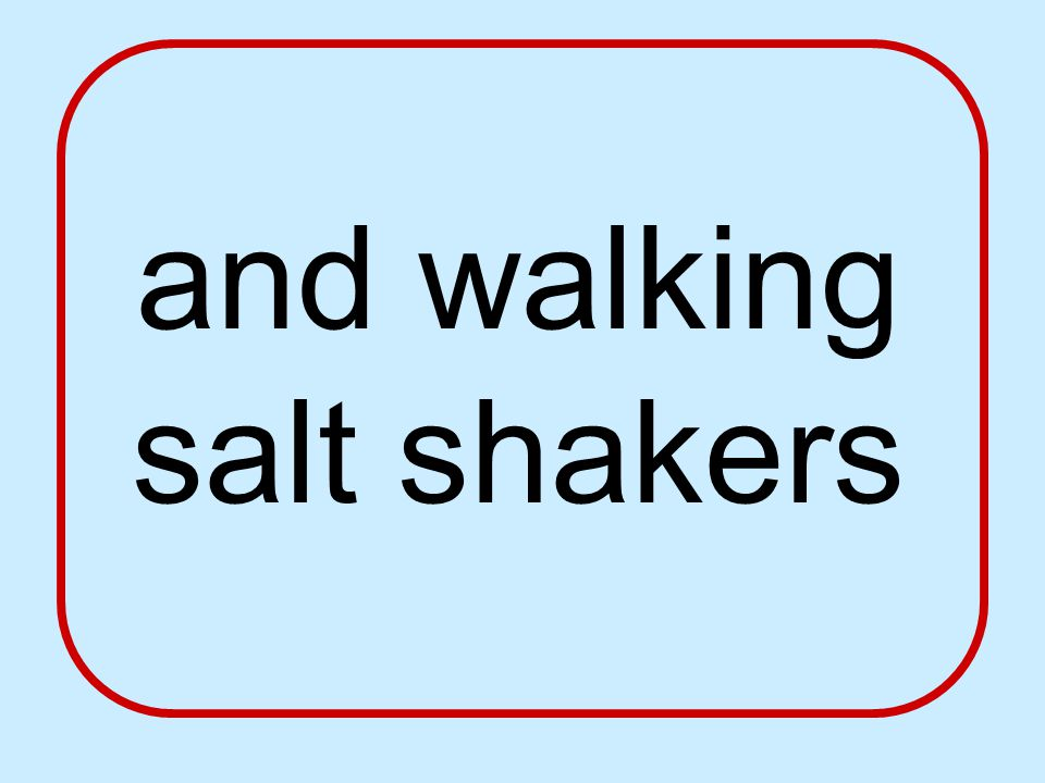 and walking salt shakers