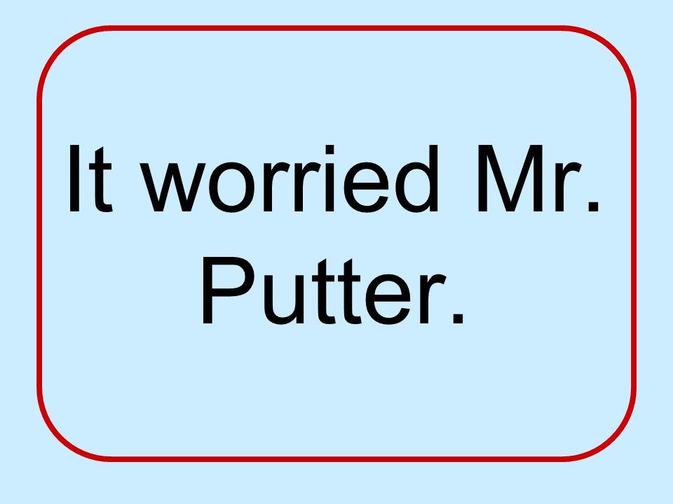 It worried Mr. Putter.