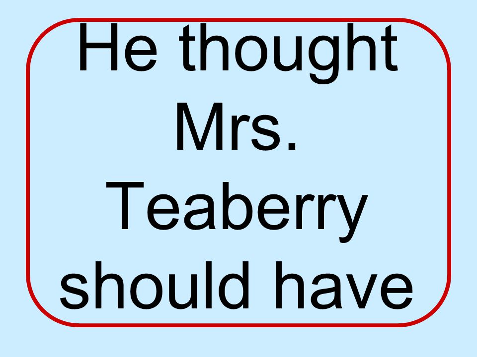 He thought Mrs. Teaberry should have