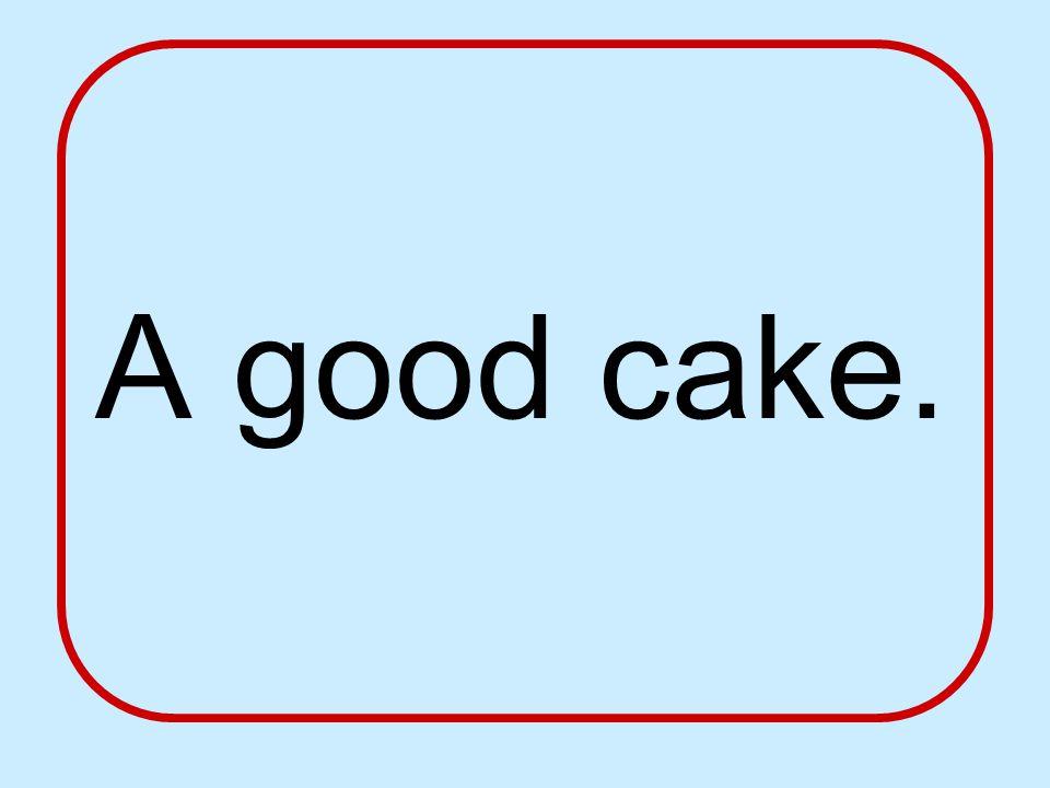 A good cake.