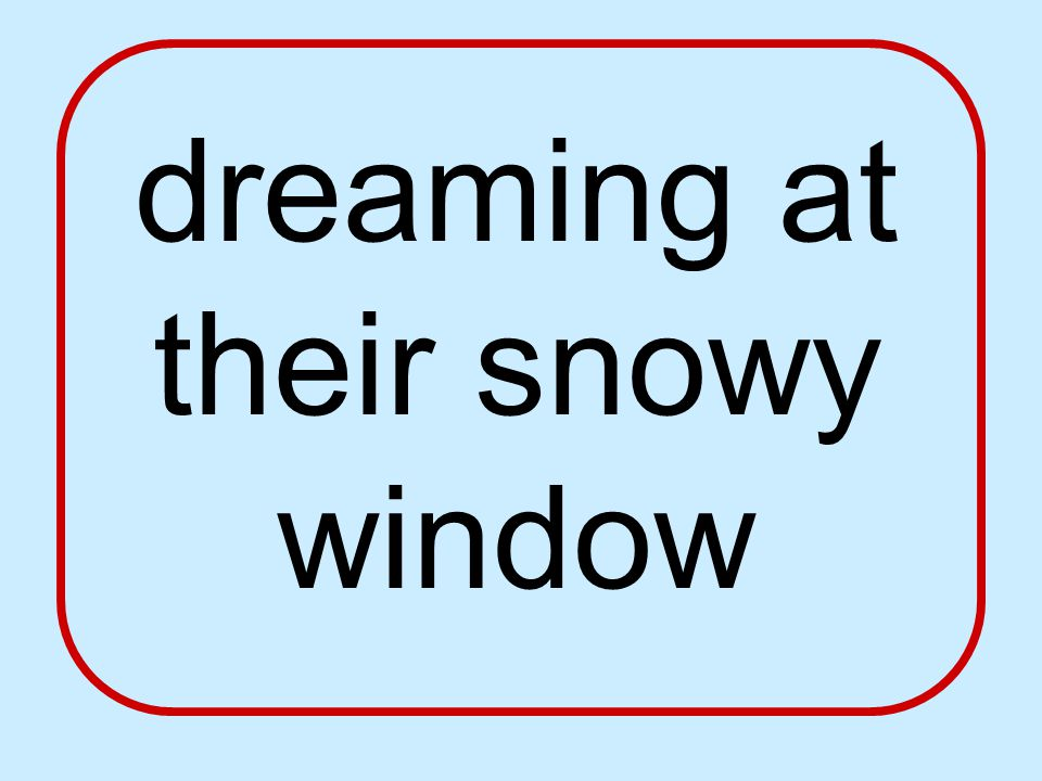 dreaming at their snowy window
