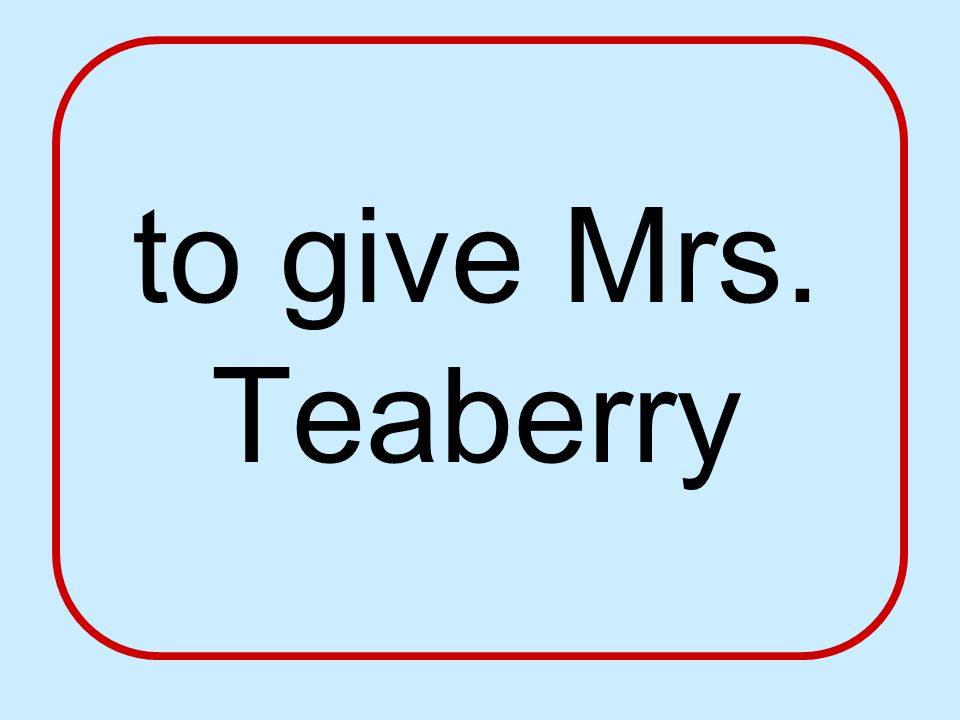 to give Mrs. Teaberry