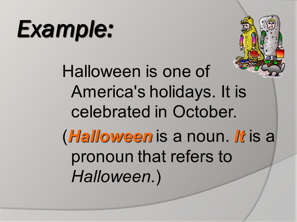 Example: Halloween is one of America s holidays.It is celebrated in October.