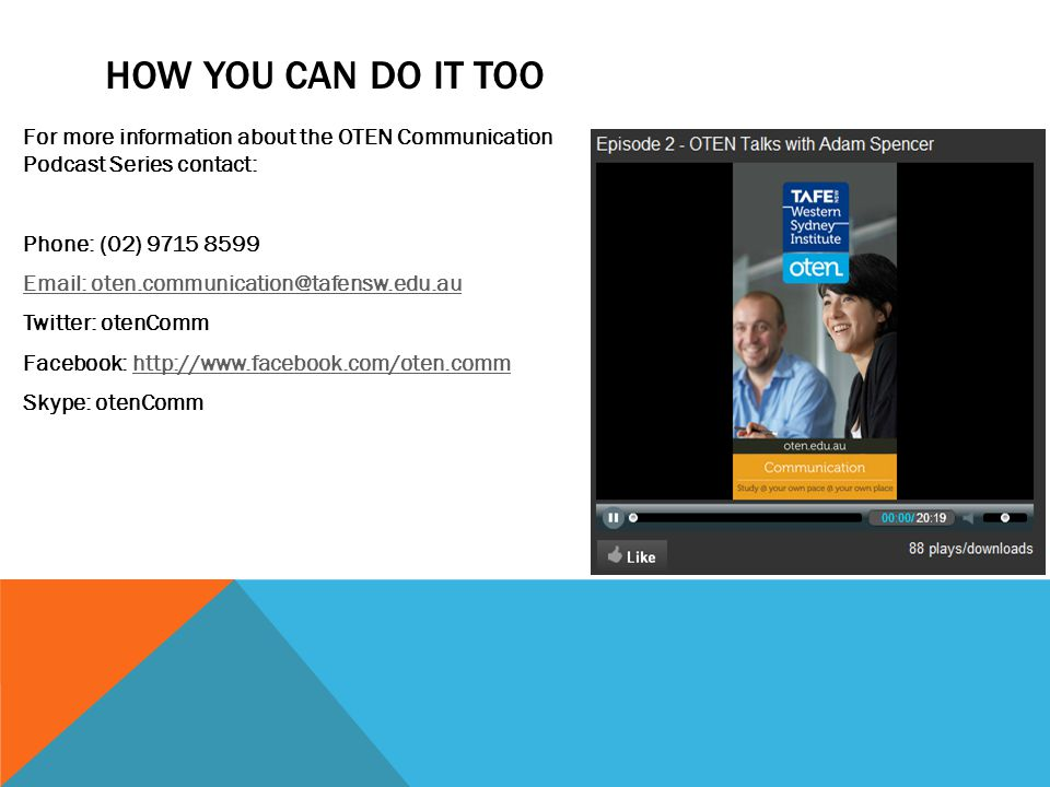 HOW YOU CAN DO IT TOO For more information about the OTEN Communication Podcast Series contact: Phone: (02) 9715 8599 Email: oten.communication@tafensw.edu.au Twitter: otenComm Facebook: http://www.facebook.com/oten.commhttp://www.facebook.com/oten.comm Skype: otenComm