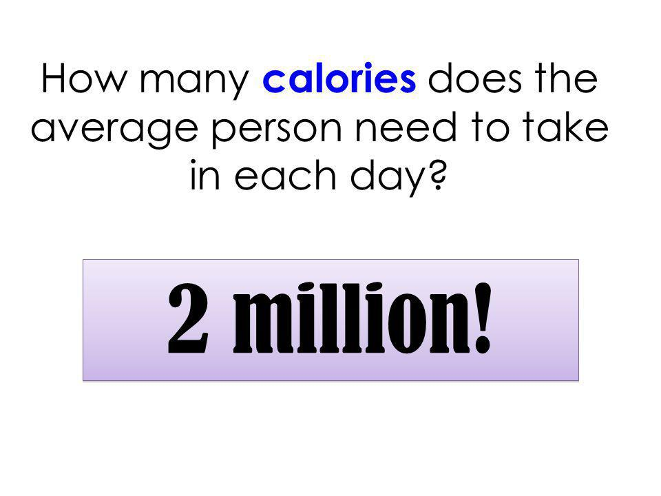 How many calories does the average person need to take in each day 2 million!