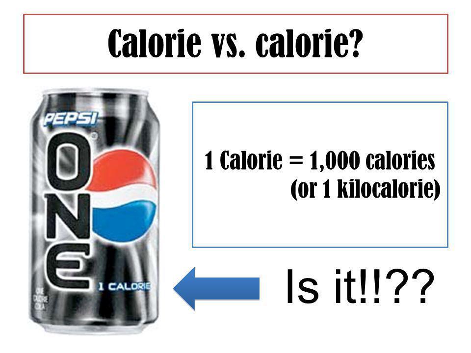 Calorie vs. calorie Is it!! 1 Calorie = 1,000 calories (or 1 kilocalorie)