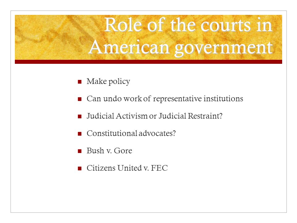 Role of the courts in American government Make policy Can undo work of representative institutions Judicial Activism or Judicial Restraint.