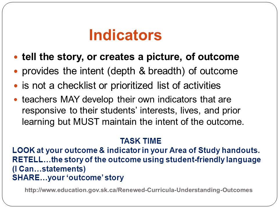 Indicators tell the story, or creates a picture, of outcome provides the intent (depth & breadth) of outcome is not a checklist or prioritized list of activities teachers MAY develop their own indicators that are responsive to their students' interests, lives, and prior learning but MUST maintain the intent of the outcome.