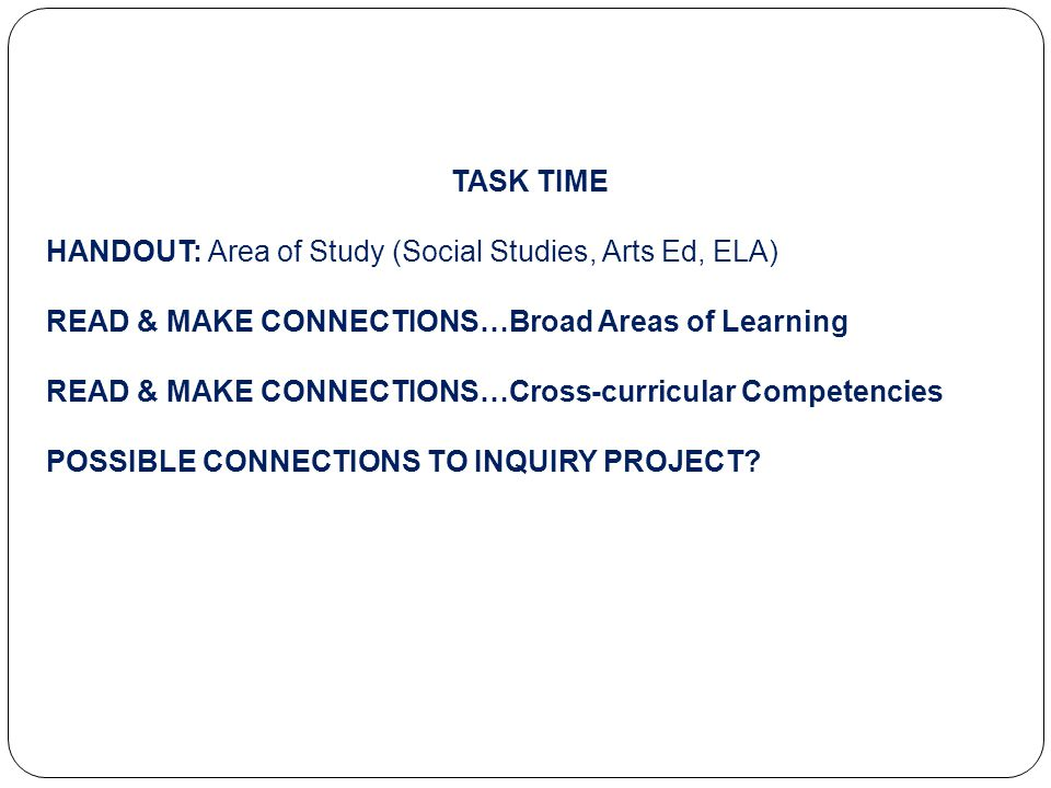 TASK TIME HANDOUT: Area of Study (Social Studies, Arts Ed, ELA) READ & MAKE CONNECTIONS…Broad Areas of Learning READ & MAKE CONNECTIONS…Cross-curricular Competencies POSSIBLE CONNECTIONS TO INQUIRY PROJECT