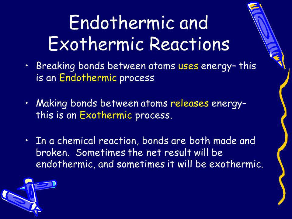 Endothermic and Exothermic Reactions Breaking bonds between atoms uses energy– this is an Endothermic process Making bonds between atoms releases ener