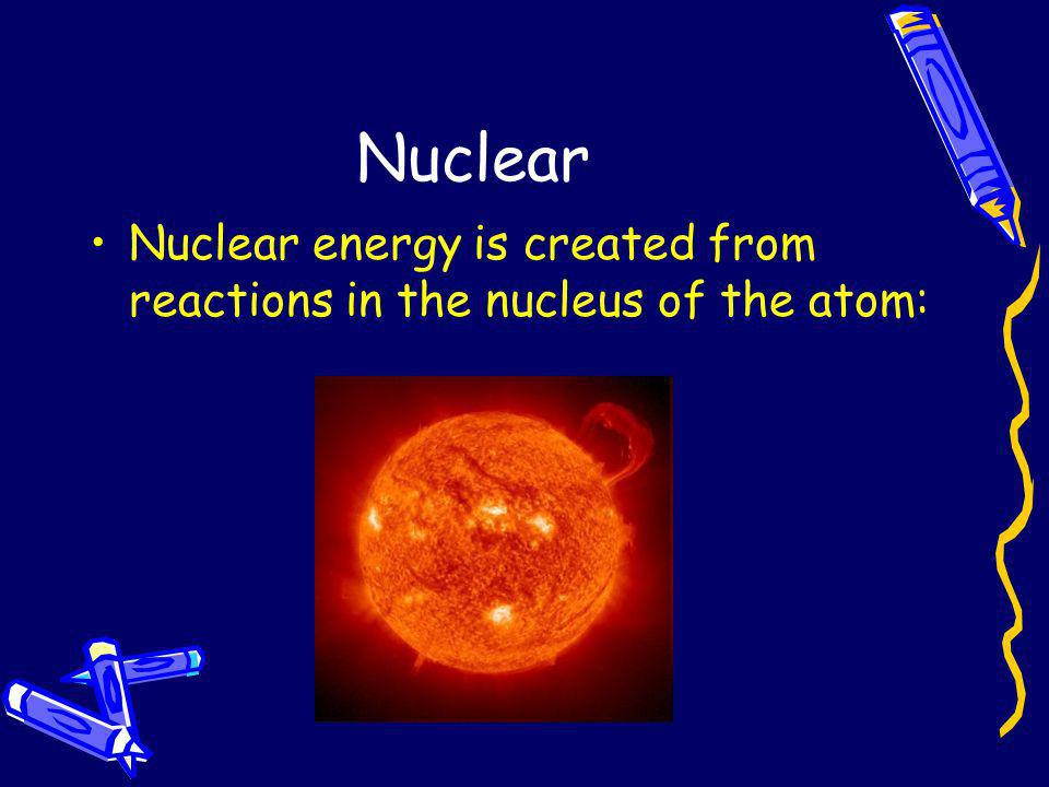 Nuclear Nuclear energy is created from reactions in the nucleus of the atom: