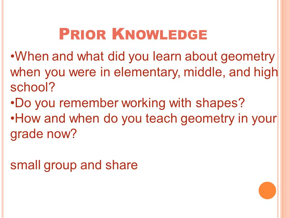 P RIOR K NOWLEDGE When and what did you learn about geometry when you were in elementary, middle, and high school.