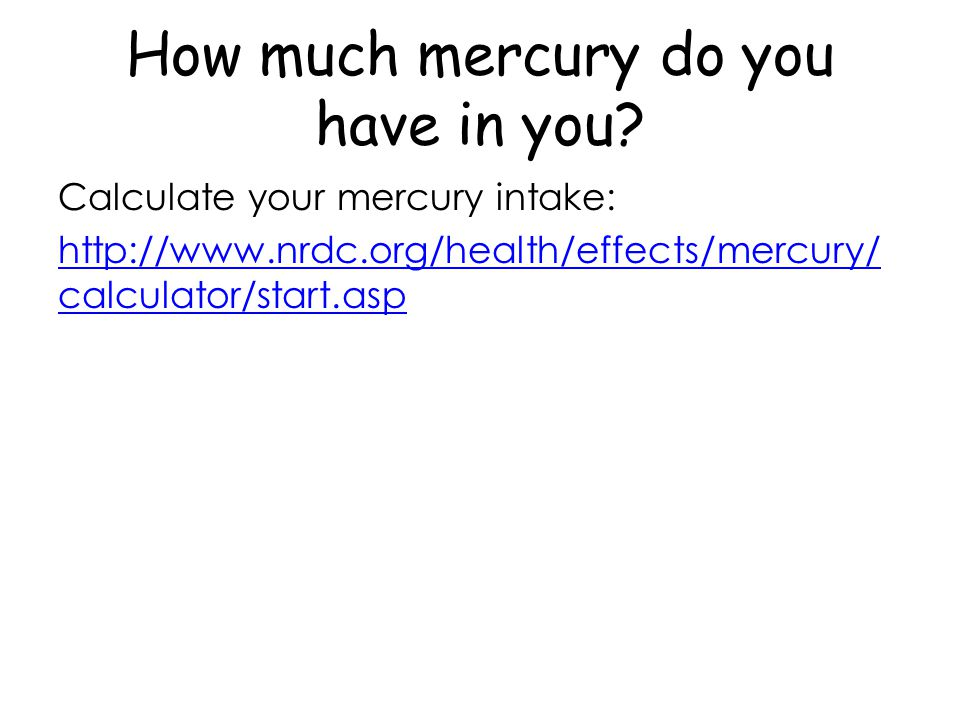 How much mercury do you have in you? Calculate your mercury intake: http://www.nrdc.org/health/effects/mercury/ calculator/start.asp