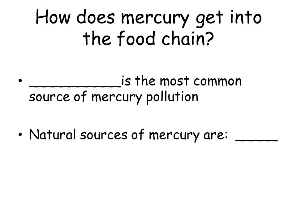 How does mercury get into the food chain? ___________is the most common source of mercury pollution Natural sources of mercury are: _____