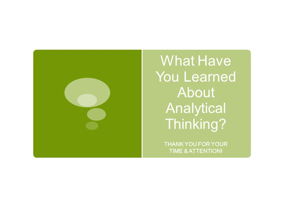 What Have You Learned About Analytical Thinking? THANK YOU FOR YOUR TIME & ATTENTION!