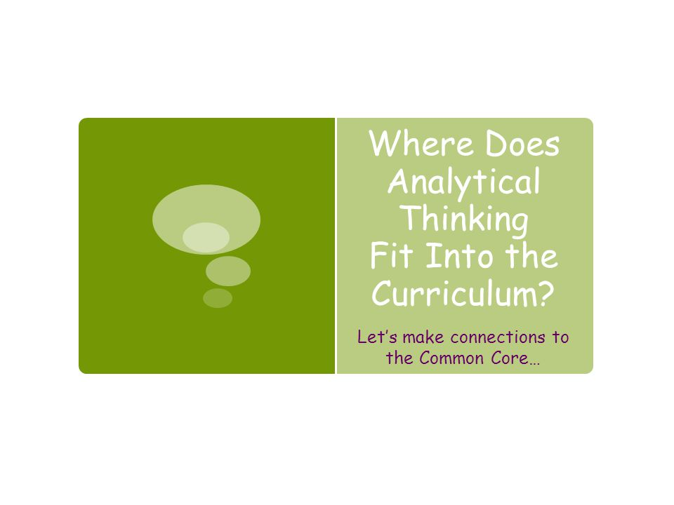 Where Does Analytical Thinking Fit Into the Curriculum? Let's make connections to the Common Core…