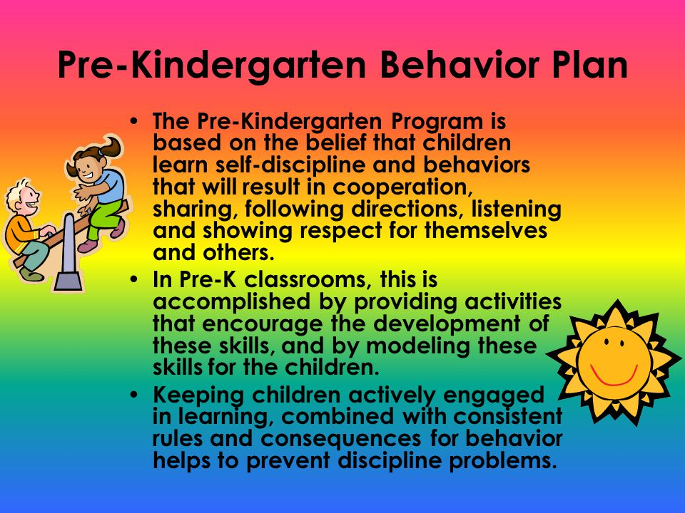 Pre-Kindergarten Behavior Plan The Pre-Kindergarten Program is based on the belief that children learn self-discipline and behaviors that will result in cooperation, sharing, following directions, listening and showing respect for themselves and others.