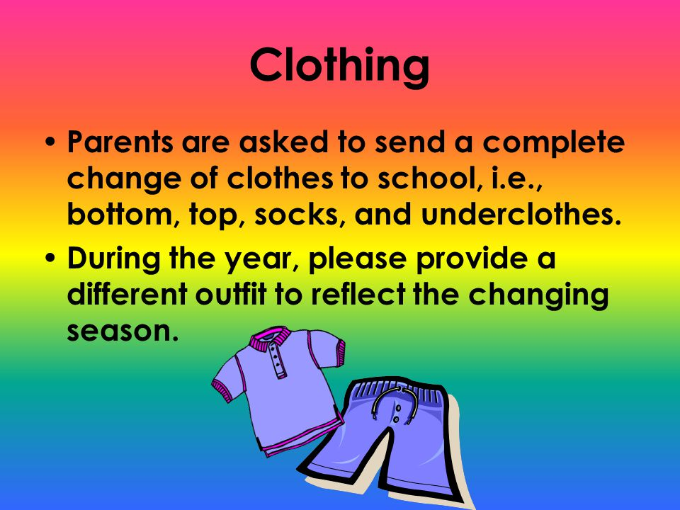 Clothing Parents are asked to send a complete change of clothes to school, i.e., bottom, top, socks, and underclothes.