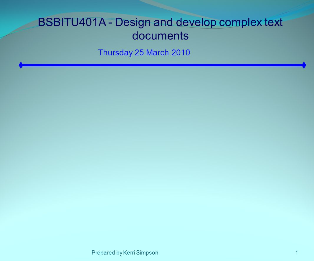 BSBITU401A - Design and develop complex text documents Thursday 25 March 2010 1Prepared by Kerri Simpson