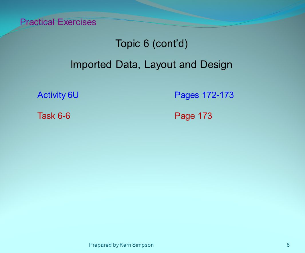 Practical Exercises Activity 6UPages 172-173 Task 6-6Page 173 Topic 6 (cont'd) Imported Data, Layout and Design 8Prepared by Kerri Simpson