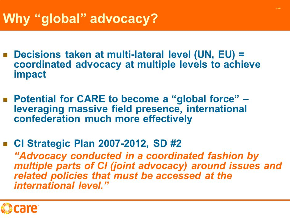 "10 Why ""global"" advocacy? Decisions taken at multi-lateral level (UN, EU) = coordinated advocacy at multiple levels to achieve impact Potential for CA"