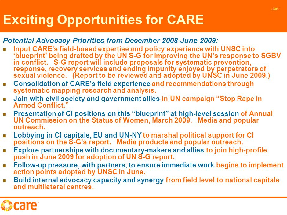 12 Exciting Opportunities for CARE Potential Advocacy Priorities from December 2008-June 2009: Input CARE's field-based expertise and policy experience with UNSC into 'blueprint' being drafted by the UN S-G for improving the UN's response to SGBV in conflict.