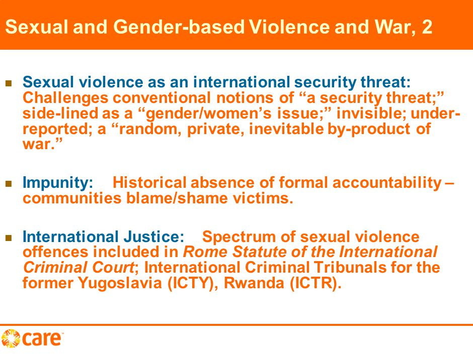 2 Sexual and Gender-based Violence and War, 2 Sexual violence as an international security threat: Challenges conventional notions of a security threat; side-lined as a gender/women's issue; invisible; under- reported; a random, private, inevitable by-product of war. Impunity: Historical absence of formal accountability – communities blame/shame victims.
