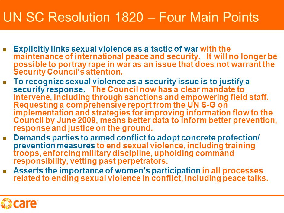 8 Resolution 1820 – further key protection points Calls for effective guidelines to help peacekeepers respond more effectively [Operative Paragraph 9] S-G to strengthen efforts to implement zero tolerance policy on sexual exploitation and abuse [OP 7]; include protection of women/girls in country- specific reports [OP 9]; increase percentage of women peacekeepers [OP 8] Calls for States to strengthen their judicial and health-care systems to better support survivors/ capacity-building for sustainable assistance [OP 13] UN Secretary-General and UN agencies, through consultation with women, to develop protection mechanisms in/around camps; during DDR; in justice/SSR processes [OP 10] UN Peacebuilding Commission to include strategies for addressing sexual violence in advice and recommendations [OP 11]
