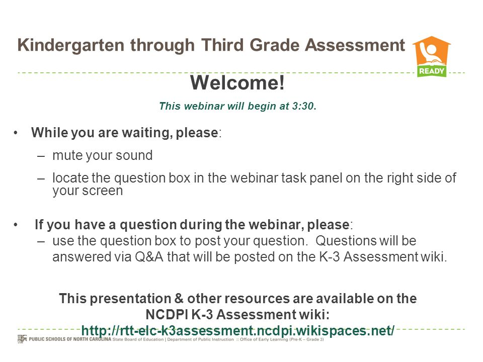 In Summary The K-3 Assessment: includes Kindergarten through Third Grade addresses 5 domains of learning & development formative in nature embedded in daily instruction guides planning & instructional practices collects data in multiple ways is not used to make high-stakes accountability decisions informs early grades reform