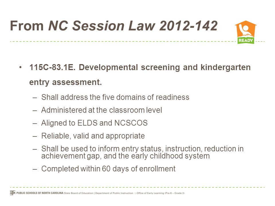 From NC Session Law 2012-142 115C-83.1E. Developmental screening and kindergarten entry assessment. –Shall address the five domains of readiness –Admi