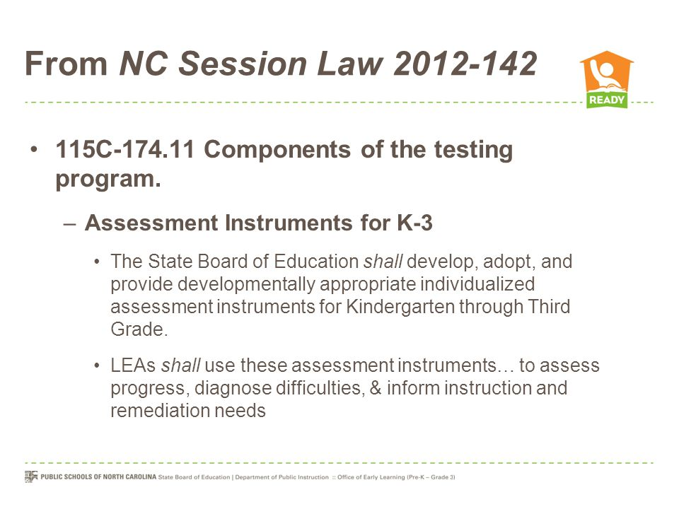 From NC Session Law 2012-142 115C-174.11 Components of the testing program. –Assessment Instruments for K-3 The State Board of Education shall develop