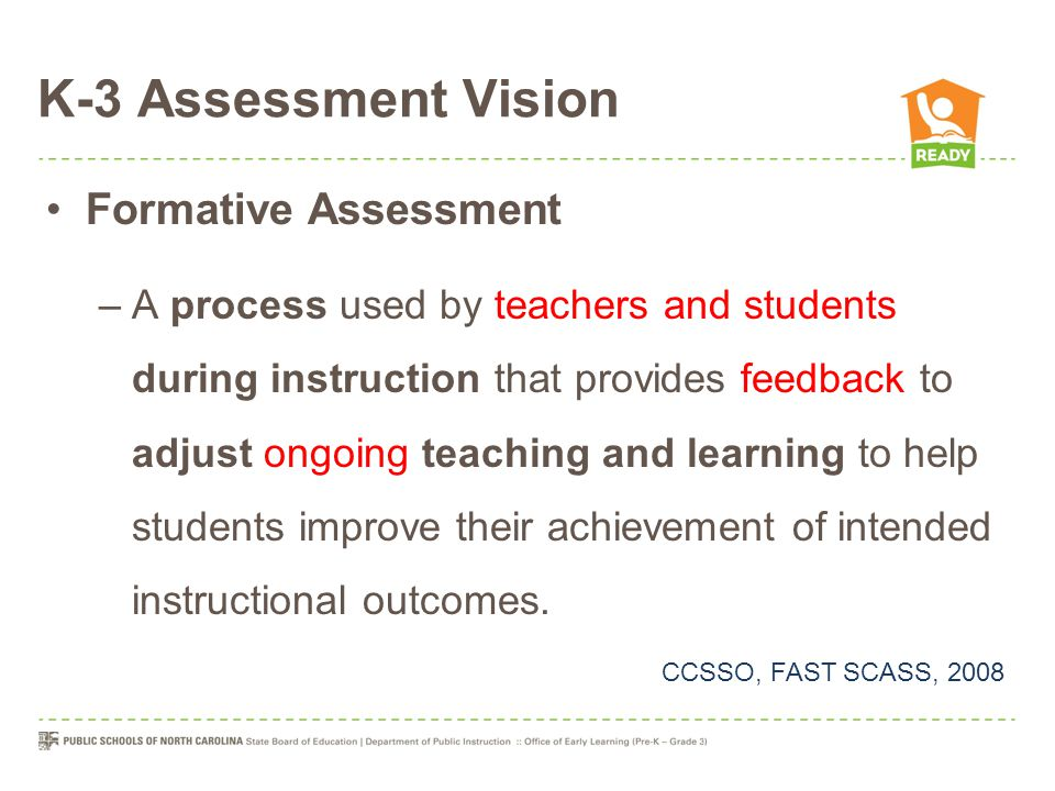 K-3 Assessment Vision Formative Assessment –A process used by teachers and students during instruction that provides feedback to adjust ongoing teaching and learning to help students improve their achievement of intended instructional outcomes.
