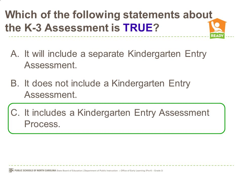 Which of the following statements about the K-3 Assessment is TRUE? A.It will include a separate Kindergarten Entry Assessment. B.It does not include
