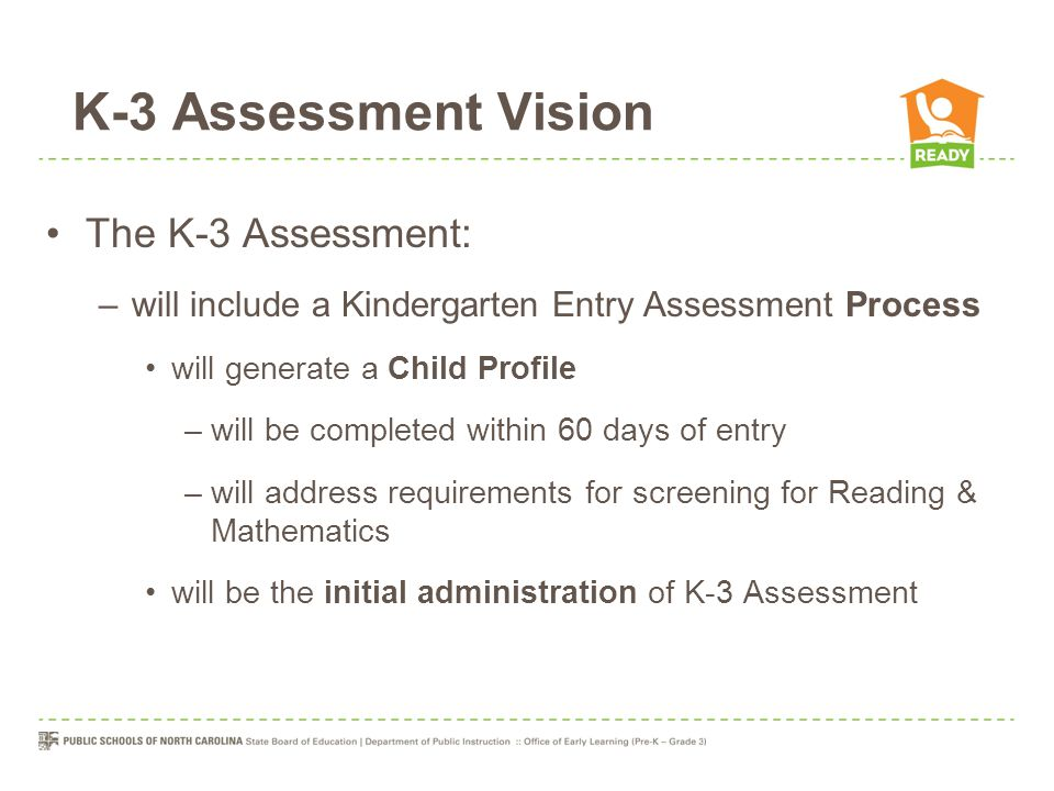 K-3 Assessment Vision The K-3 Assessment: –will include a Kindergarten Entry Assessment Process will generate a Child Profile –will be completed within 60 days of entry –will address requirements for screening for Reading & Mathematics will be the initial administration of K-3 Assessment