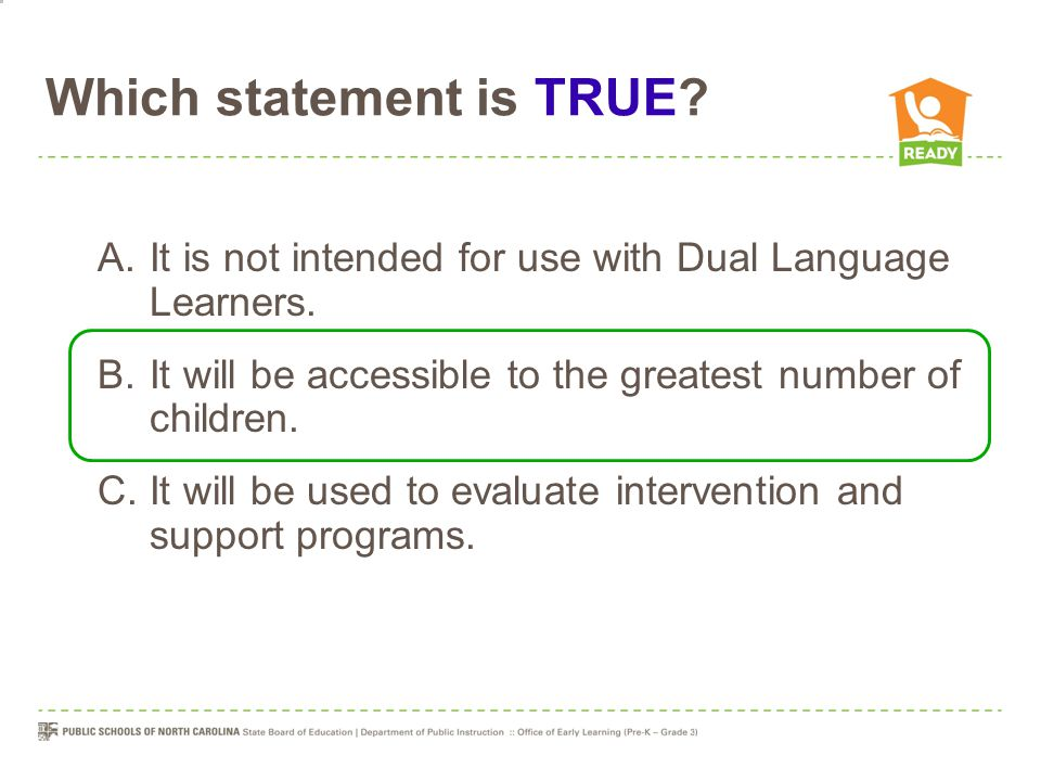 Which statement is TRUE? A.It is not intended for use with Dual Language Learners. B.It will be accessible to the greatest number of children. C.It wi