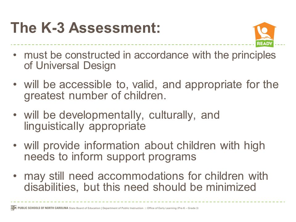 The K-3 Assessment: must be constructed in accordance with the principles of Universal Design will be accessible to, valid, and appropriate for the gr