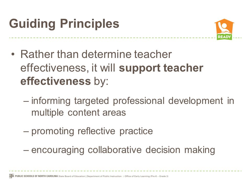 Guiding Principles Rather than determine teacher effectiveness, it will support teacher effectiveness by: –informing targeted professional development